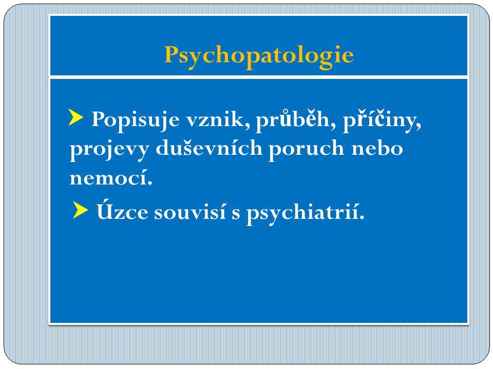 Psychopatologie  Popisuje vznik, pr ů b ě h, p ř í č iny, projevy duševních poruch nebo nemocí.