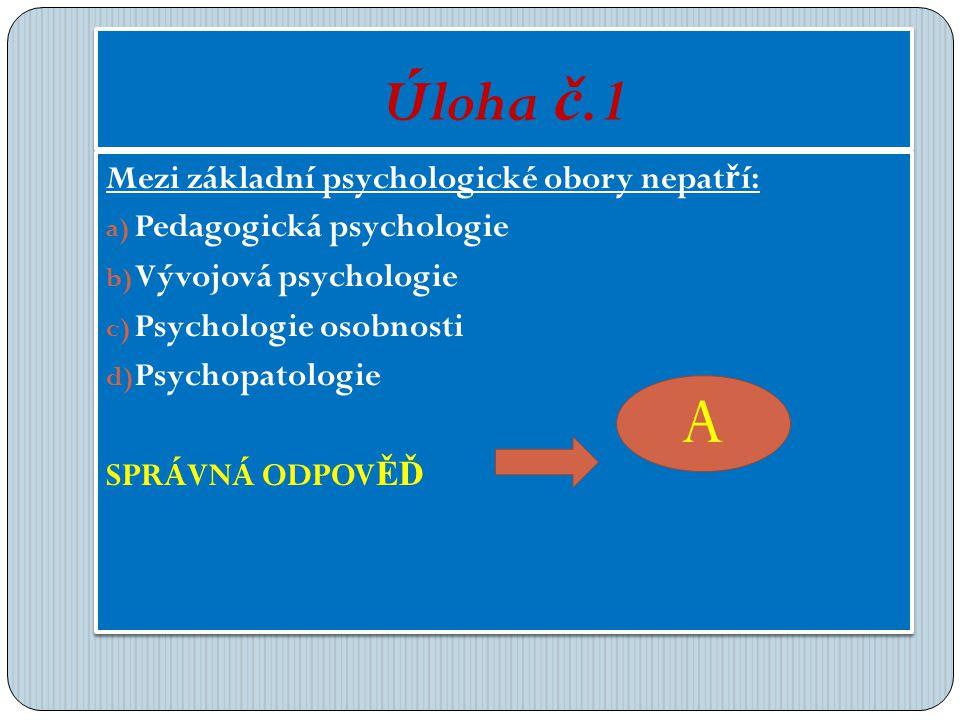 Úloha č.1 Mezi základní psychologické obory nepat ř í: a) Pedagogická psychologie b) Vývojová psychologie c) Psychologie osobnosti d) Psychopatologie SPRÁVNÁ ODPOV ĚĎ Mezi základní psychologické obory nepat ř í: a) Pedagogická psychologie b) Vývojová psychologie c) Psychologie osobnosti d) Psychopatologie SPRÁVNÁ ODPOV ĚĎ A