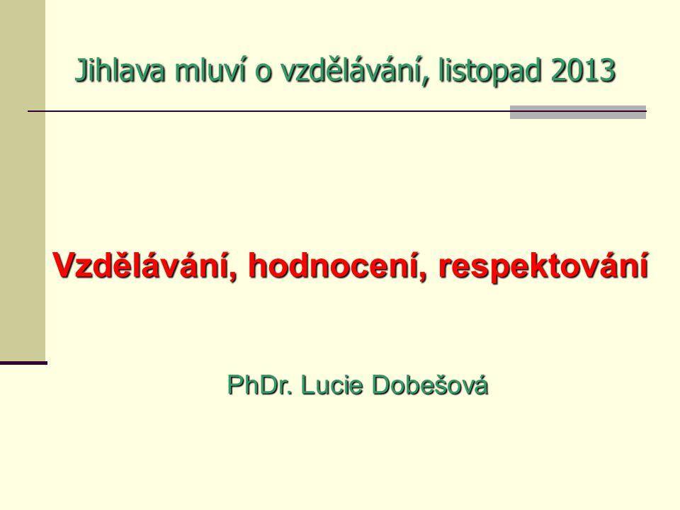 Jihlava mluví o vzdělávání, listopad 2013 Vzdělávání, hodnocení, respektování PhDr. Lucie Dobešová