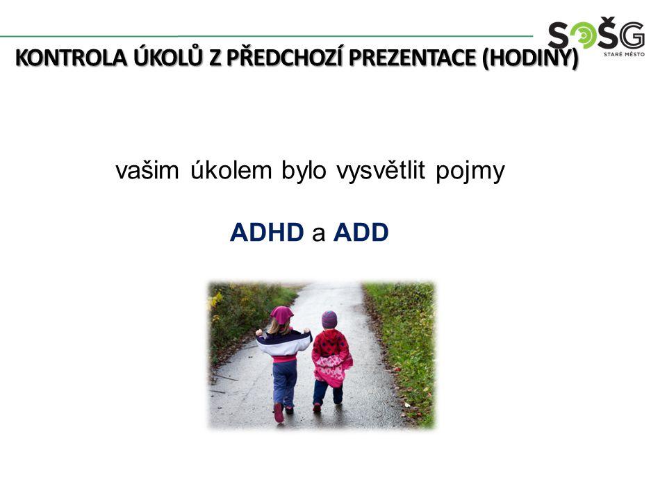 KONTROLA ÚKOLŮ Z PŘEDCHOZÍ PREZENTACE (HODINY) vašim úkolem bylo vysvětlit pojmy ADHD a ADD