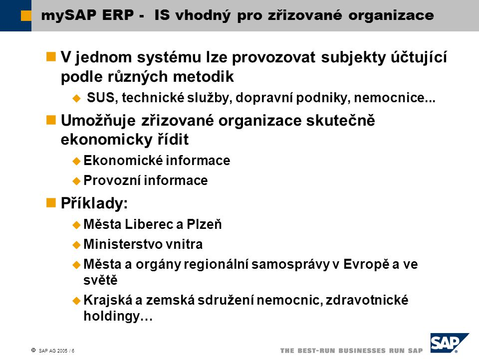  SAP AG 2005 / 7 Úspory nákladů na IT díky sdílení systému se zřizovanými organizacemi Vyšší kvalita služeb uživatelům  Dostupnost a lepší využití specialistů Vyšší úroveň zabezpečení dat Vyšší provozní spolehlivost Jednotné zajištění legislativní aktualizace Podpora standardizace procesů Možnost sjednocení datové základny – občané, zaměstnanci, obchodní partneři, majetek… Využití manažerských nadstaveb nad aktuálními a přesnými daty Výhody centrálního provozování IS