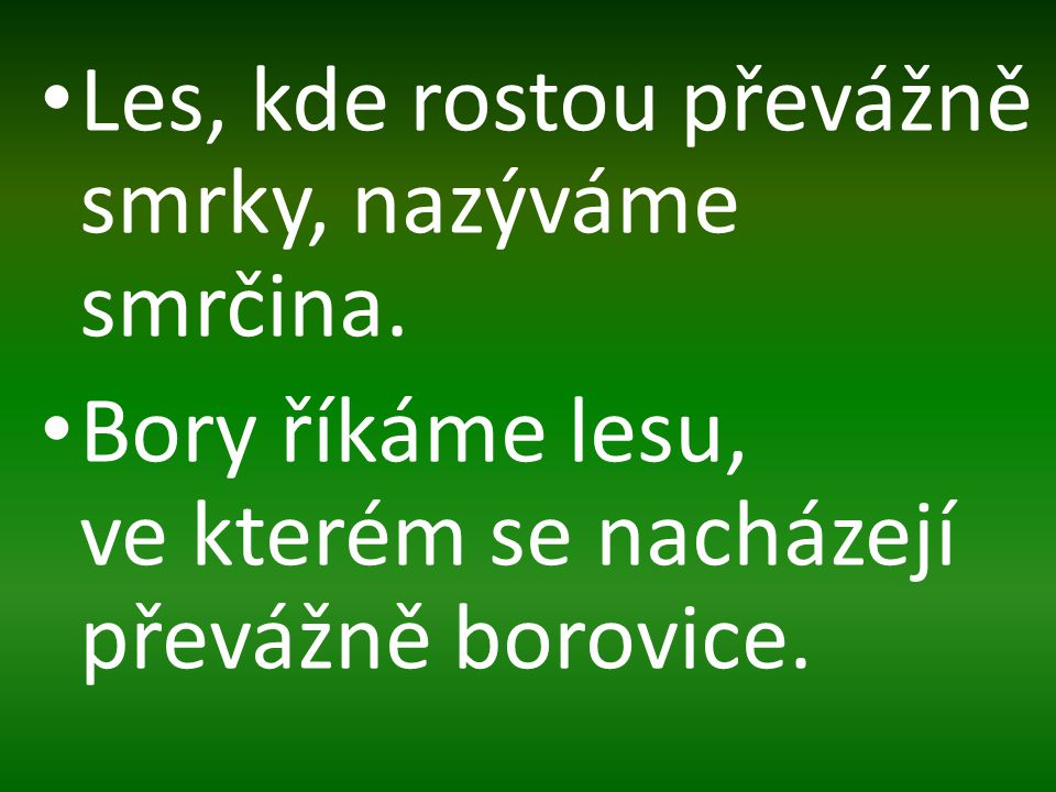 Les, kde rostou převážně smrky, nazýváme smrčina. Bory říkáme lesu, ve kterém se nacházejí převážně borovice.