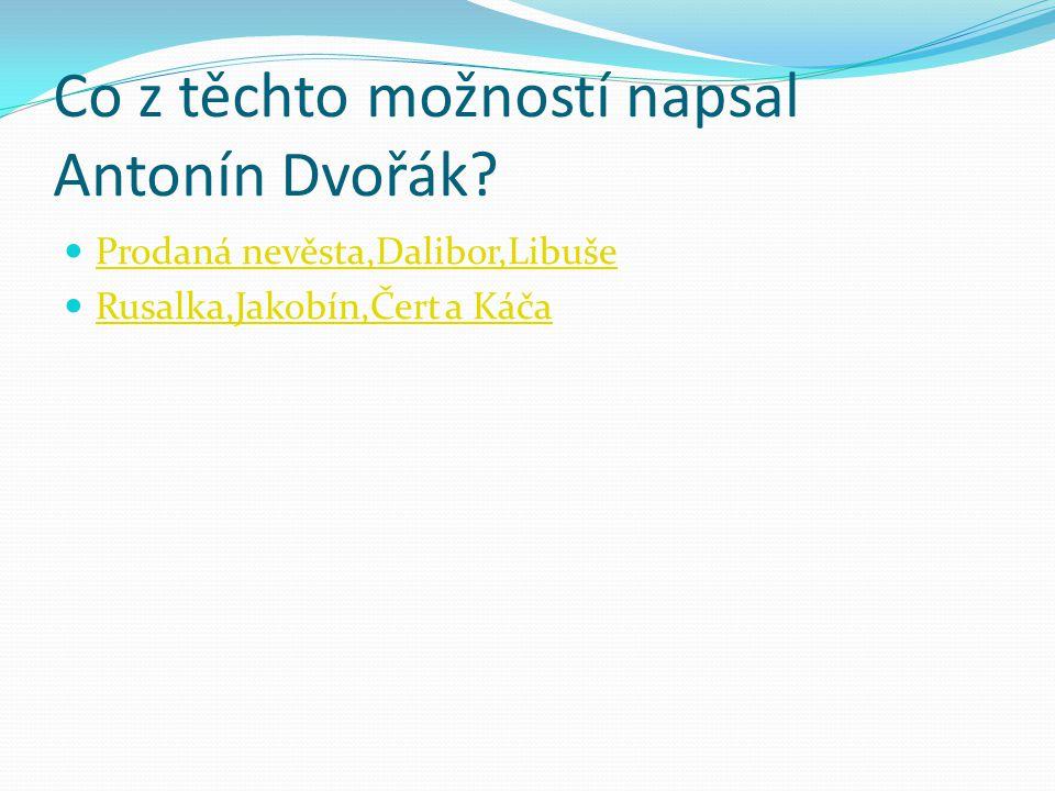 Co z těchto možností napsal Antonín Dvořák? Prodaná nevěsta,Dalibor,Libuše Rusalka,Jakobín,Čert a Káča