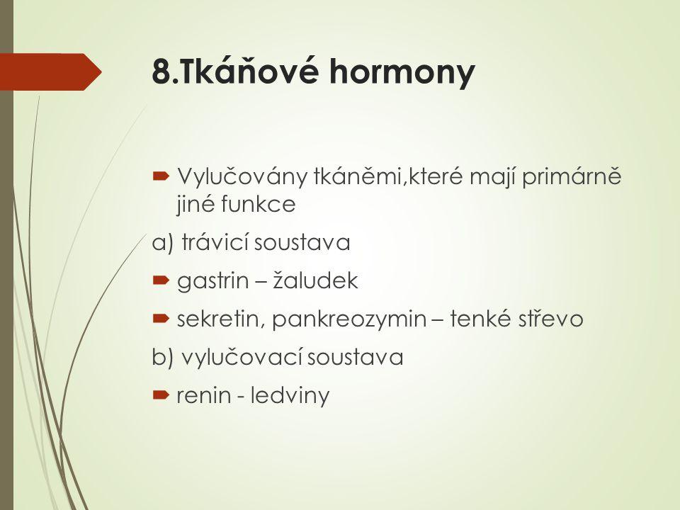 8.Tkáňové hormony  Vylučovány tkáněmi,které mají primárně jiné funkce a) trávicí soustava  gastrin – žaludek  sekretin, pankreozymin – tenké střevo b) vylučovací soustava  renin - ledviny