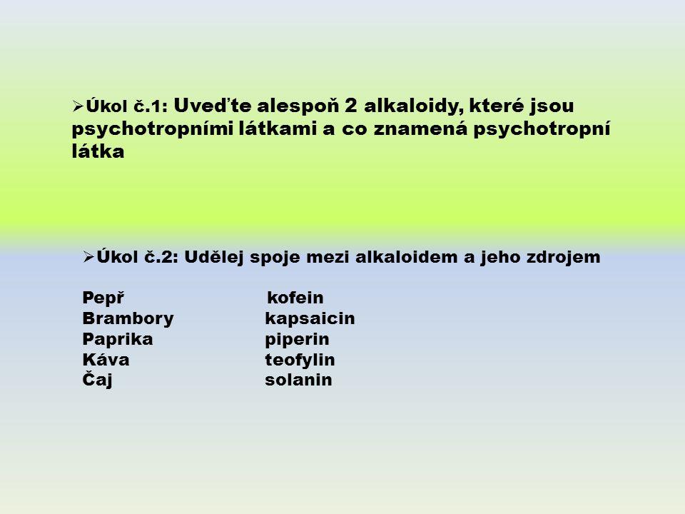  Úkol č.1: Uveďte alespoň 2 alkaloidy, které jsou psychotropními látkami a co znamená psychotropní látka  Úkol č.2: Udělej spoje mezi alkaloidem a jeho zdrojem Pepř kofein Brambory kapsaicin Paprika piperin Káva teofylin Čaj solanin