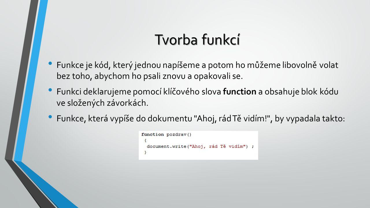 Tvorba funkcí Funkce je kód, který jednou napíšeme a potom ho můžeme libovolně volat bez toho, abychom ho psali znovu a opakovali se. Funkci deklaruje