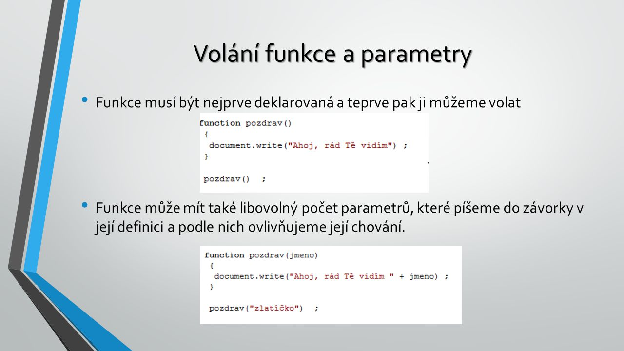 Volání funkce a parametry Funkce musí být nejprve deklarovaná a teprve pak ji můžeme volat Funkce může mít také libovolný počet parametrů, které píšem