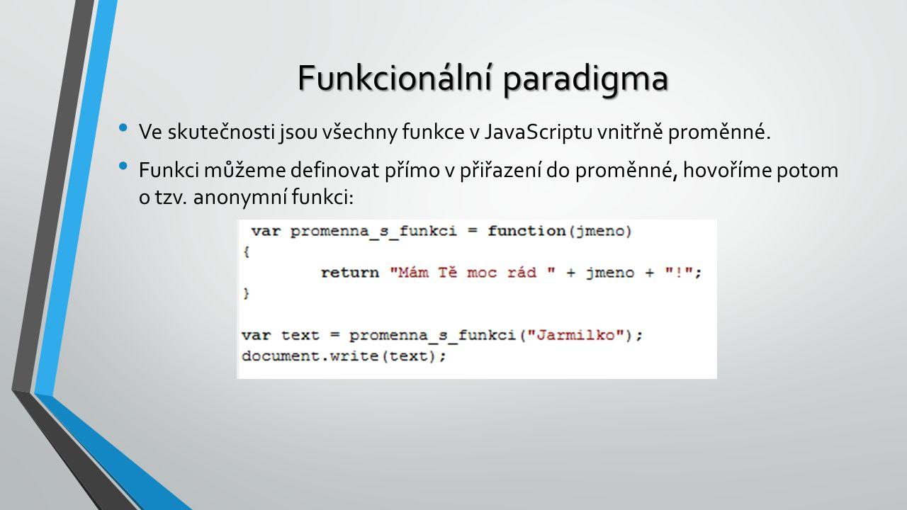 Funkcionální paradigma Ve skutečnosti jsou všechny funkce v JavaScriptu vnitřně proměnné. Funkci můžeme definovat přímo v přiřazení do proměnné, hovoř