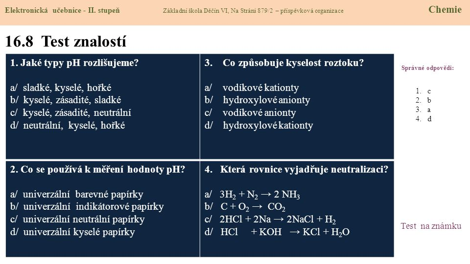16.9 Použité zdroje, citace 1.http://images1.wikia.nocookie.net/__cb20090421153746/uncyclopedia/images/3/35/Water_molecule_2.svg.pnghttp://images1.wikia.nocookie.net/__cb20090421153746/uncyclopedia/images/3/35/Water_molecule_2.svg.png 2.http://upload.wikimedia.org/wikipedia/commons/thumb/a/a1/PH_Scale.svg/317px-PH_Scale.svg.png 3.Obrázky z databáze klipart 1.http://images1.wikia.nocookie.net/__cb20090421153746/uncyclopedia/images/3/35/Water_molecule_2.svg.pnghttp://images1.wikia.nocookie.net/__cb20090421153746/uncyclopedia/images/3/35/Water_molecule_2.svg.png 2.http://upload.wikimedia.org/wikipedia/commons/thumb/a/a1/PH_Scale.svg/317px-PH_Scale.svg.png 3.Obrázky z databáze klipart