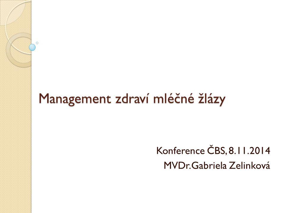 Management zdraví mléčné žlázy Konference ČBS, 8.11.2014 MVDr.Gabriela Zelinková