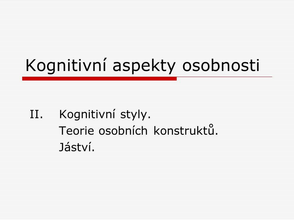 Kognitivní aspekty osobnosti II. Kognitivní styly. Teorie osobních konstruktů. Jáství.