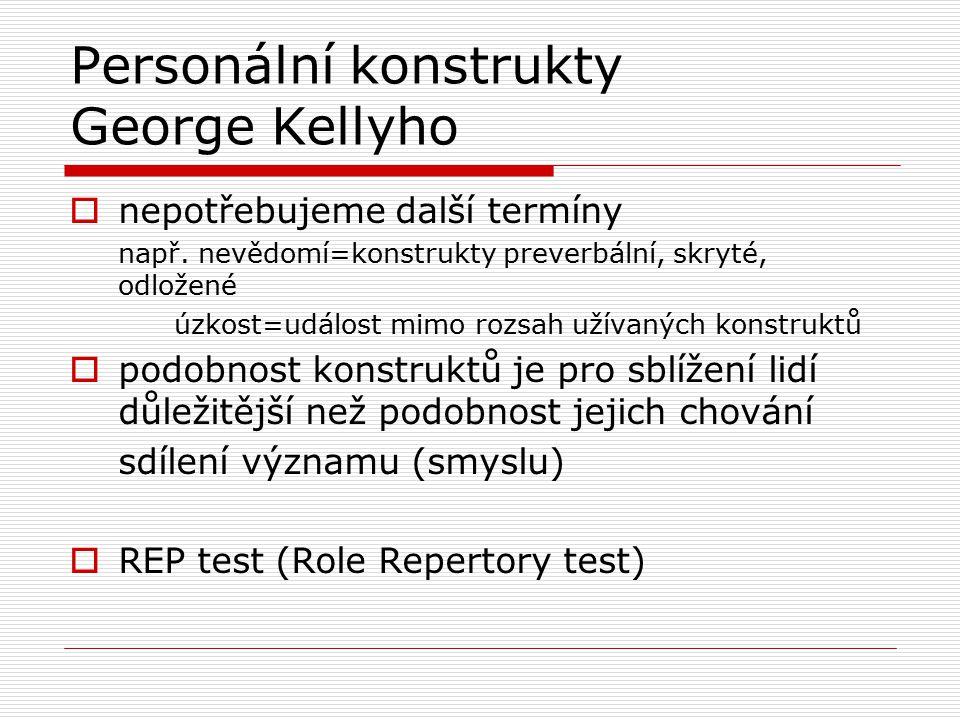 Personální konstrukty George Kellyho  nepotřebujeme další termíny např. nevědomí=konstrukty preverbální, skryté, odložené úzkost=událost mimo rozsah
