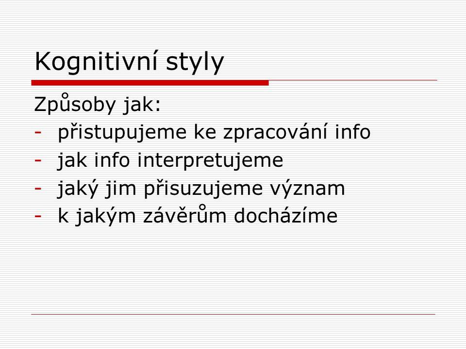 Kognitivní styly Způsoby jak: -přistupujeme ke zpracování info -jak info interpretujeme -jaký jim přisuzujeme význam -k jakým závěrům docházíme