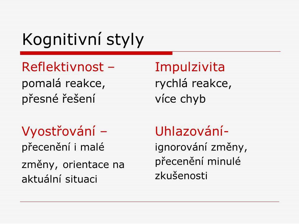Kognitivní styly Reflektivnost – pomalá reakce, přesné řešení Vyostřování – přecenění i malé změny, orientace na aktuální situaci Impulzivita rychlá r