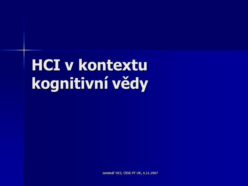 seminář HCI, ÚISK FF UK, 6.11.2007 HCI v kontextu kognitivní vědy