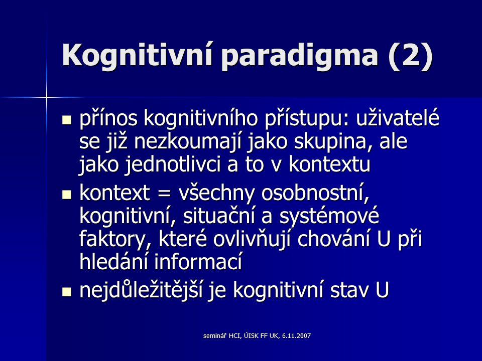 seminář HCI, ÚISK FF UK, 6.11.2007 Kognitivní paradigma (2) přínos kognitivního přístupu: uživatelé se již nezkoumají jako skupina, ale jako jednotlivci a to v kontextu přínos kognitivního přístupu: uživatelé se již nezkoumají jako skupina, ale jako jednotlivci a to v kontextu kontext = všechny osobnostní, kognitivní, situační a systémové faktory, které ovlivňují chování U při hledání informací kontext = všechny osobnostní, kognitivní, situační a systémové faktory, které ovlivňují chování U při hledání informací nejdůležitější je kognitivní stav U nejdůležitější je kognitivní stav U