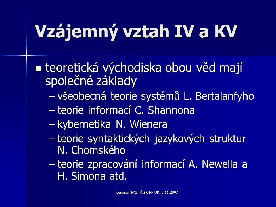 seminář HCI, ÚISK FF UK, 6.11.2007 Vzájemný vztah IV a KV teoretická východiska obou věd mají společné základy teoretická východiska obou věd mají společné základy –všeobecná teorie systémů L.