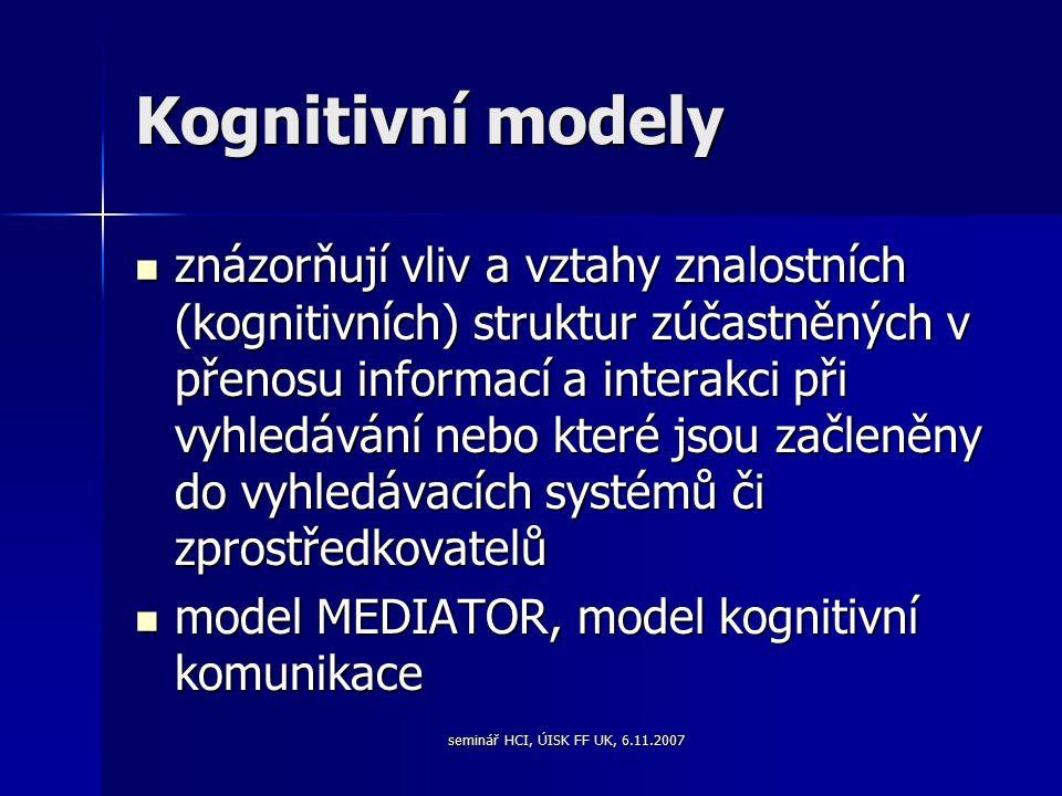seminář HCI, ÚISK FF UK, 6.11.2007 Kognitivní modely znázorňují vliv a vztahy znalostních (kognitivních) struktur zúčastněných v přenosu informací a interakci při vyhledávání nebo které jsou začleněny do vyhledávacích systémů či zprostředkovatelů znázorňují vliv a vztahy znalostních (kognitivních) struktur zúčastněných v přenosu informací a interakci při vyhledávání nebo které jsou začleněny do vyhledávacích systémů či zprostředkovatelů model MEDIATOR, model kognitivní komunikace model MEDIATOR, model kognitivní komunikace