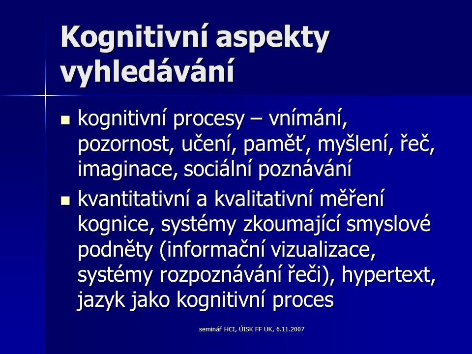 seminář HCI, ÚISK FF UK, 6.11.2007 Kognitivní aspekty vyhledávání kognitivní procesy – vnímání, pozornost, učení, paměť, myšlení, řeč, imaginace, sociální poznávání kognitivní procesy – vnímání, pozornost, učení, paměť, myšlení, řeč, imaginace, sociální poznávání kvantitativní a kvalitativní měření kognice, systémy zkoumající smyslové podněty (informační vizualizace, systémy rozpoznávání řeči), hypertext, jazyk jako kognitivní proces kvantitativní a kvalitativní měření kognice, systémy zkoumající smyslové podněty (informační vizualizace, systémy rozpoznávání řeči), hypertext, jazyk jako kognitivní proces
