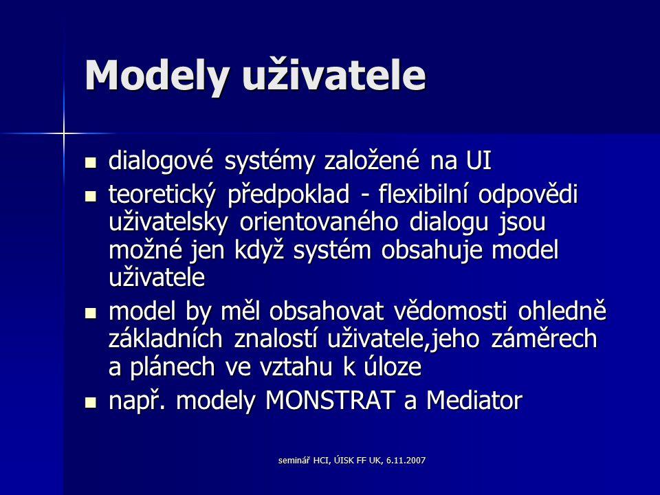 seminář HCI, ÚISK FF UK, 6.11.2007 Modely uživatele dialogové systémy založené na UI dialogové systémy založené na UI teoretický předpoklad - flexibilní odpovědi uživatelsky orientovaného dialogu jsou možné jen když systém obsahuje model uživatele teoretický předpoklad - flexibilní odpovědi uživatelsky orientovaného dialogu jsou možné jen když systém obsahuje model uživatele model by měl obsahovat vědomosti ohledně základních znalostí uživatele,jeho záměrech a plánech ve vztahu k úloze model by měl obsahovat vědomosti ohledně základních znalostí uživatele,jeho záměrech a plánech ve vztahu k úloze např.