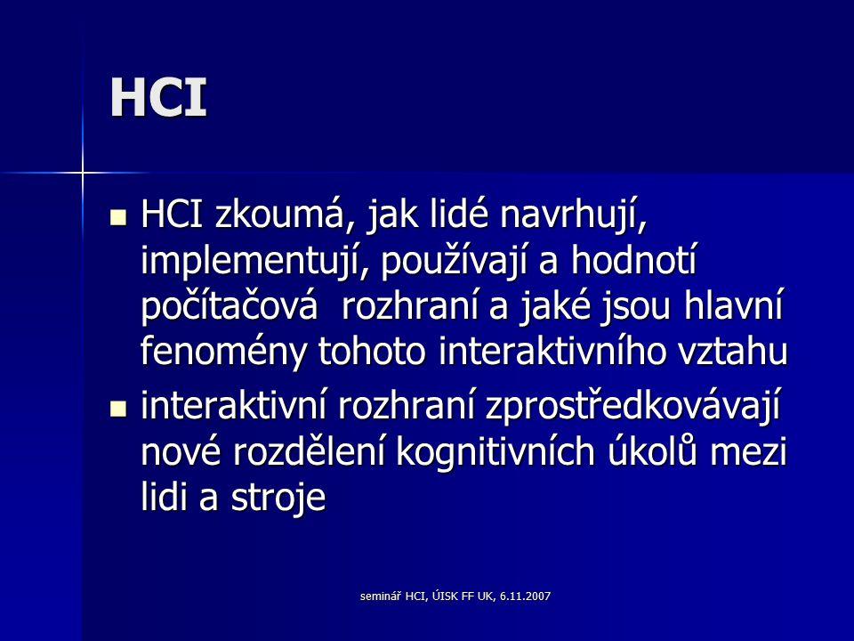 seminář HCI, ÚISK FF UK, 6.11.2007 HCI HCI zkoumá, jak lidé navrhují, implementují, používají a hodnotí počítačová rozhraní a jaké jsou hlavní fenomény tohoto interaktivního vztahu HCI zkoumá, jak lidé navrhují, implementují, používají a hodnotí počítačová rozhraní a jaké jsou hlavní fenomény tohoto interaktivního vztahu interaktivní rozhraní zprostředkovávají nové rozdělení kognitivních úkolů mezi lidi a stroje interaktivní rozhraní zprostředkovávají nové rozdělení kognitivních úkolů mezi lidi a stroje