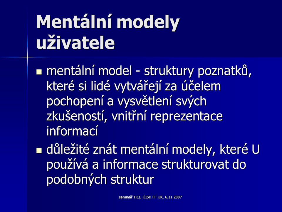 seminář HCI, ÚISK FF UK, 6.11.2007 Mentální modely uživatele mentální model - struktury poznatků, které si lidé vytvářejí za účelem pochopení a vysvětlení svých zkušeností, vnitřní reprezentace informací mentální model - struktury poznatků, které si lidé vytvářejí za účelem pochopení a vysvětlení svých zkušeností, vnitřní reprezentace informací důležité znát mentální modely, které U používá a informace strukturovat do podobných struktur důležité znát mentální modely, které U používá a informace strukturovat do podobných struktur