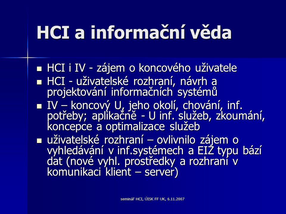 seminář HCI, ÚISK FF UK, 6.11.2007 HCI a informační věda HCI i IV - zájem o koncového uživatele HCI i IV - zájem o koncového uživatele HCI - uživatelské rozhraní, návrh a projektování informačních systémů HCI - uživatelské rozhraní, návrh a projektování informačních systémů IV – koncový U, jeho okolí, chování, inf.