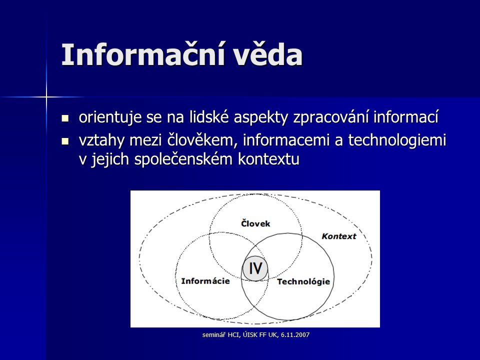 seminář HCI, ÚISK FF UK, 6.11.2007 Informační věda orientuje se na lidské aspekty zpracování informací orientuje se na lidské aspekty zpracování informací vztahy mezi člověkem, informacemi a technologiemi v jejich společenském kontextu vztahy mezi člověkem, informacemi a technologiemi v jejich společenském kontextu