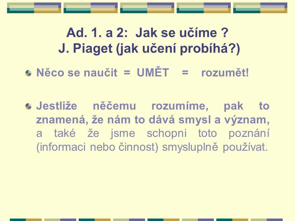 Ad. 1. a 2: Jak se učíme ? J. Piaget (jak učení probíhá?) Něco se naučit = UMĚT = rozumět! Jestliže něčemu rozumíme, pak to znamená, že nám to dává sm