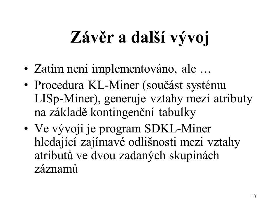 13 Závěr a další vývoj Zatím není implementováno, ale … Procedura KL-Miner (součást systému LISp-Miner), generuje vztahy mezi atributy na základě kontingenční tabulky Ve vývoji je program SDKL-Miner hledající zajímavé odlišnosti mezi vztahy atributů ve dvou zadaných skupinách záznamů