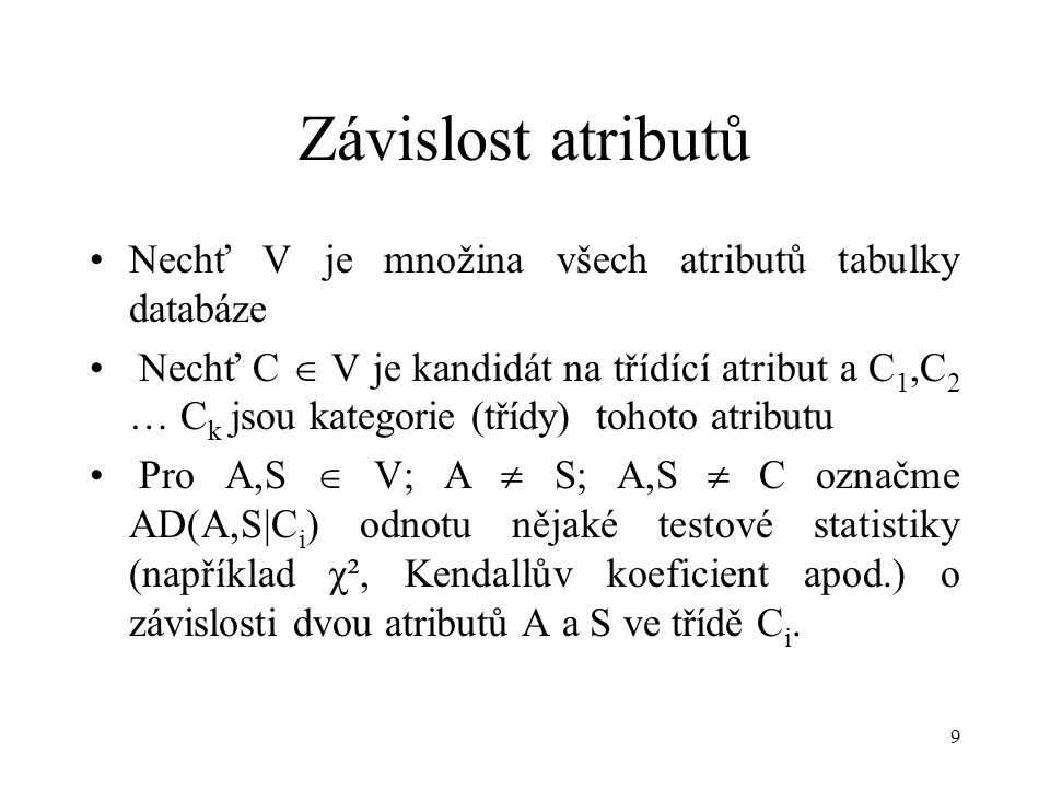 9 Závislost atributů Nechť V je množina všech atributů tabulky databáze Nechť C  V je kandidát na třídící atribut a C 1,C 2 … C k jsou kategorie (třídy) tohoto atributu Pro A,S  V; A  S; A,S  C označme AD(A,S|C i ) odnotu nějaké testové statistiky (například χ², Kendallův koeficient apod.) o závislosti dvou atributů A a S ve třídě C i.