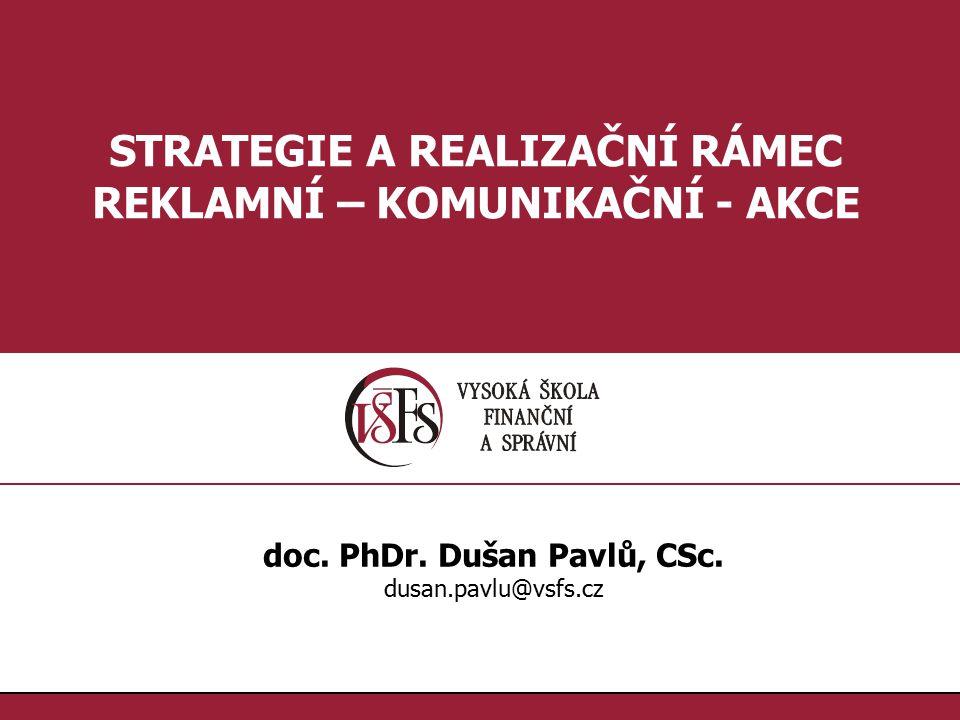 1.1. STRATEGIE A REALIZAČNÍ RÁMEC REKLAMNÍ – KOMUNIKAČNÍ - AKCE doc. PhDr. Dušan Pavlů, CSc. dusan.pavlu@vsfs.cz
