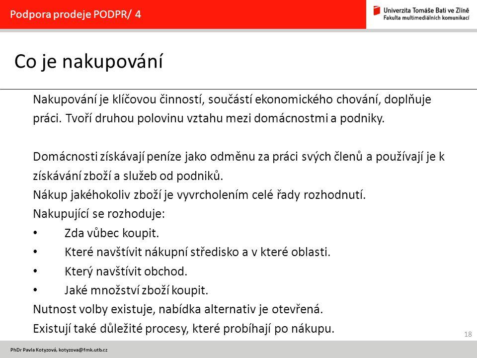 18 PhDr Pavla Kotyzová, kotyzova@fmk.utb.cz Co je nakupování Podpora prodeje PODPR/ 4 Nakupování je klíčovou činností, součástí ekonomického chování, doplňuje práci.