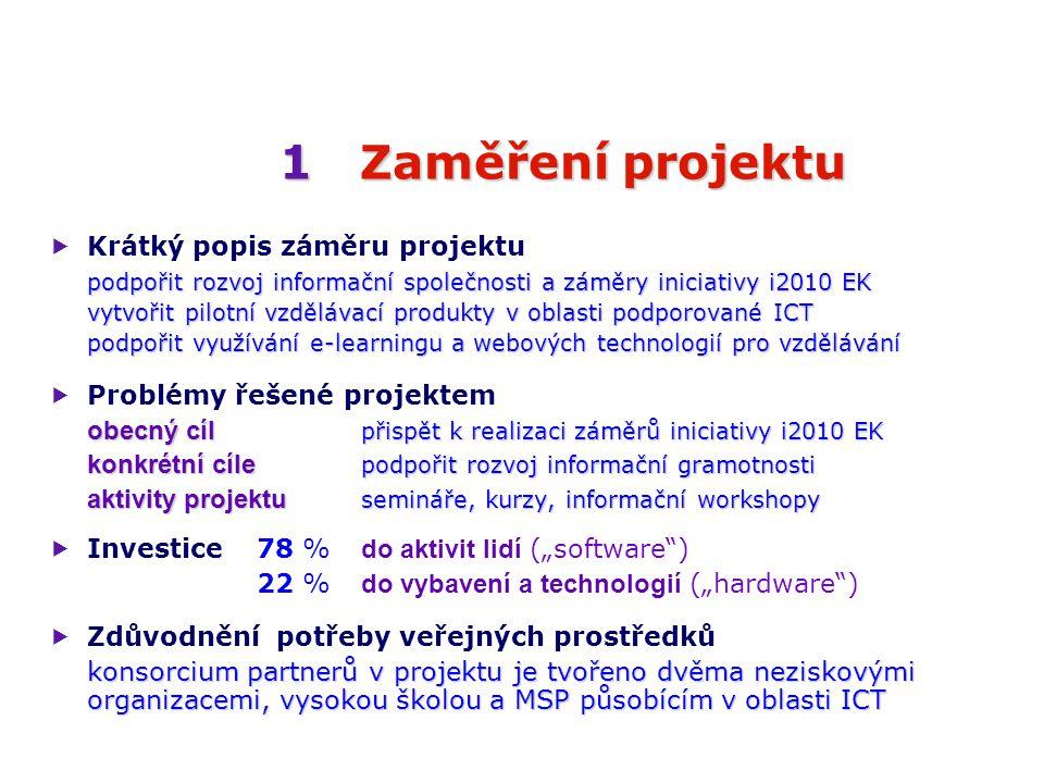 """1Zaměření projektu 1 Zaměření projektu  Krátký popis záměru projektu podpořit rozvoj informační společnosti a záměry iniciativy i2010 EK vytvořit pilotní vzdělávací produkty v oblasti podporované ICT podpořit využívání e-learningu a webových technologií pro vzdělávání  Problémy řešené projektem obecný cíl přispět k realizaci záměrů iniciativy i2010 EK konkrétní cíle podpořit rozvoj informační gramotnosti aktivity projektu semináře, kurzy, informační workshopy  Investice 78 % do aktivit lidí (""""software ) 22 % do vybavení a technologií (""""hardware )  Zdůvodnění potřeby veřejných prostředků konsorcium partnerů v projektu je tvořeno dvěma neziskovými organizacemi, vysokou školou a MSP působícím v oblasti ICT"""