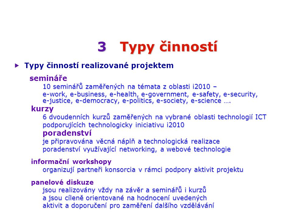 3Typy činností 3 Typy činností  Typy činností realizované projektem semináře 10 seminářů zaměřených na témata z oblasti i2010 – e-work, e-business, e-health, e-government, e-safety, e-security, e-justice, e-democracy, e-politics, e-society, e-science ….