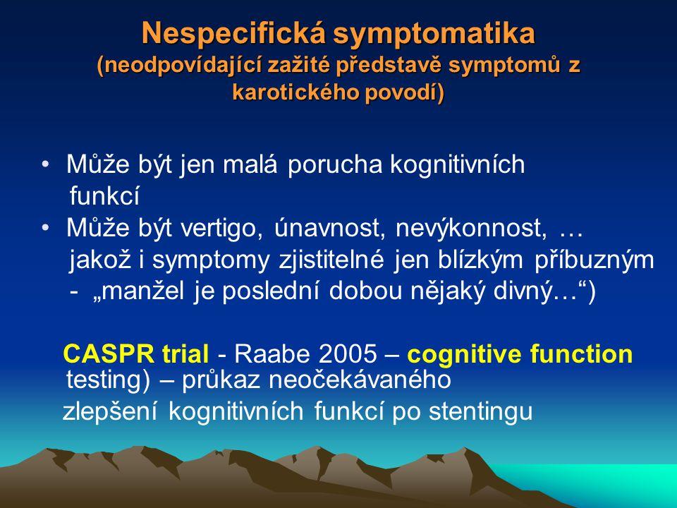 """Nespecifická symptomatika (neodpovídající zažité představě symptomů z karotického povodí) Může být jen malá porucha kognitivních funkcí Může být vertigo, únavnost, nevýkonnost, … jakož i symptomy zjistitelné jen blízkým příbuzným - """"manžel je poslední dobou nějaký divný… ) CASPR trial - Raabe 2005 – cognitive function testing) – průkaz neočekávaného zlepšení kognitivních funkcí po stentingu"""