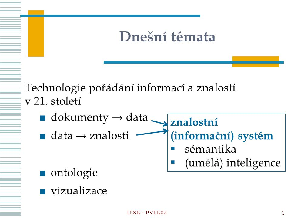 Komponenty ontologií Ontologie = pojmy (konceptualizace) + axiomy + ontologické závazky + software 1)Třída 2)Instance / individuum 3)Vlastnost třídy 4)Vztah 5)Axiom (výrok, tvrzení) 6)Ontologický závazek (pravidlo) UISK – PVI K02 72 Znalostní báze