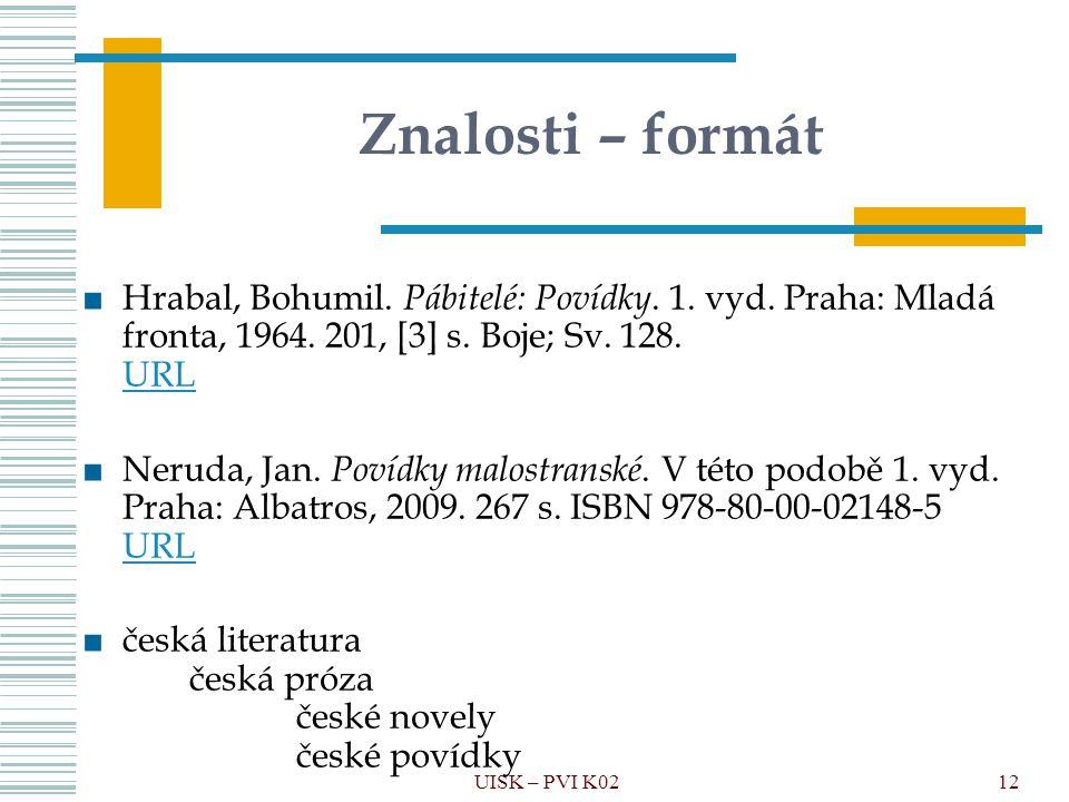 UISK – PVI K0212 Znalosti – formát ■Hrabal, Bohumil. Pábitelé: Povídky. 1. vyd. Praha: Mladá fronta, 1964. 201, [3] s. Boje; Sv. 128. URL URL ■Neruda,