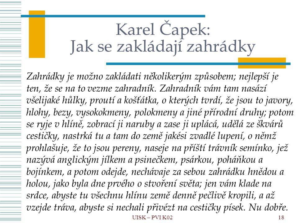 18 Karel Čapek: Jak se zakládají zahrádky Zahrádky je možno zakládati několikerým způsobem; nejlepší je ten, že se na to vezme zahradník. Zahradník vá