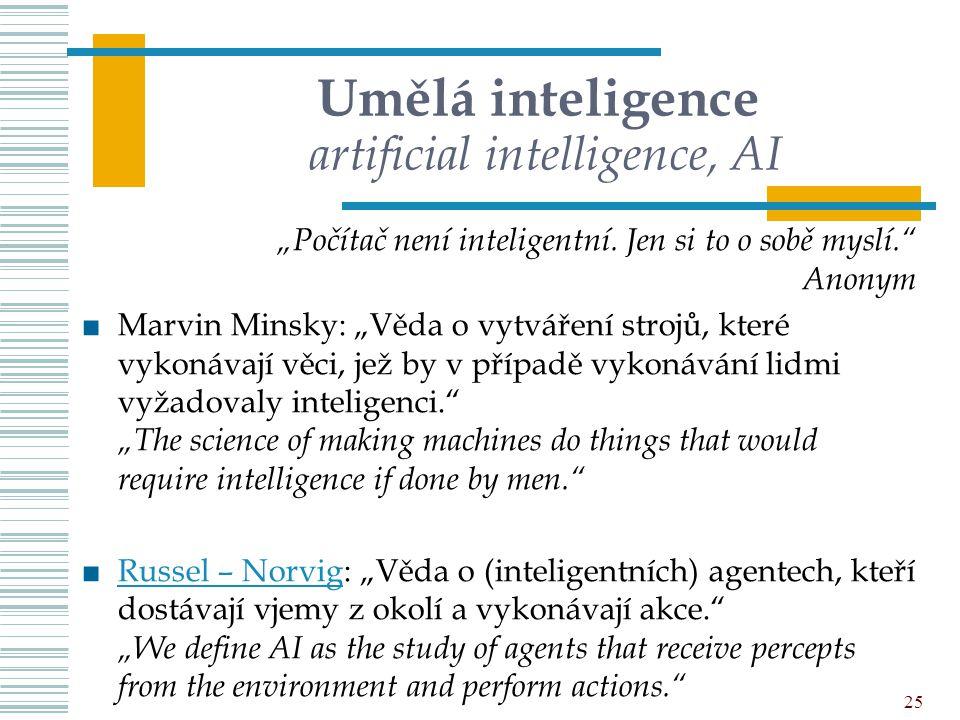 """Umělá inteligence artificial intelligence, AI """"Počítač není inteligentní. Jen si to o sobě myslí."""" Anonym ■Marvin Minsky: """"Věda o vytváření strojů, kt"""