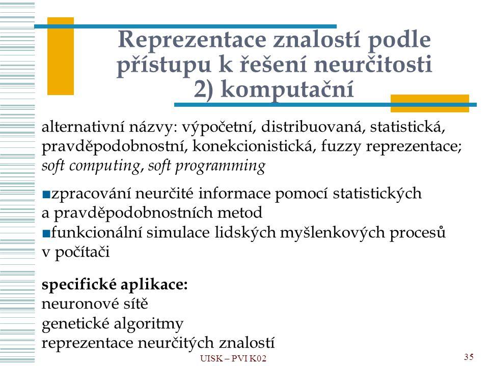 Reprezentace znalostí podle přístupu k řešení neurčitosti 2) komputační UISK – PVI K02 35 alternativní názvy: výpočetní, distribuovaná, statistická, p