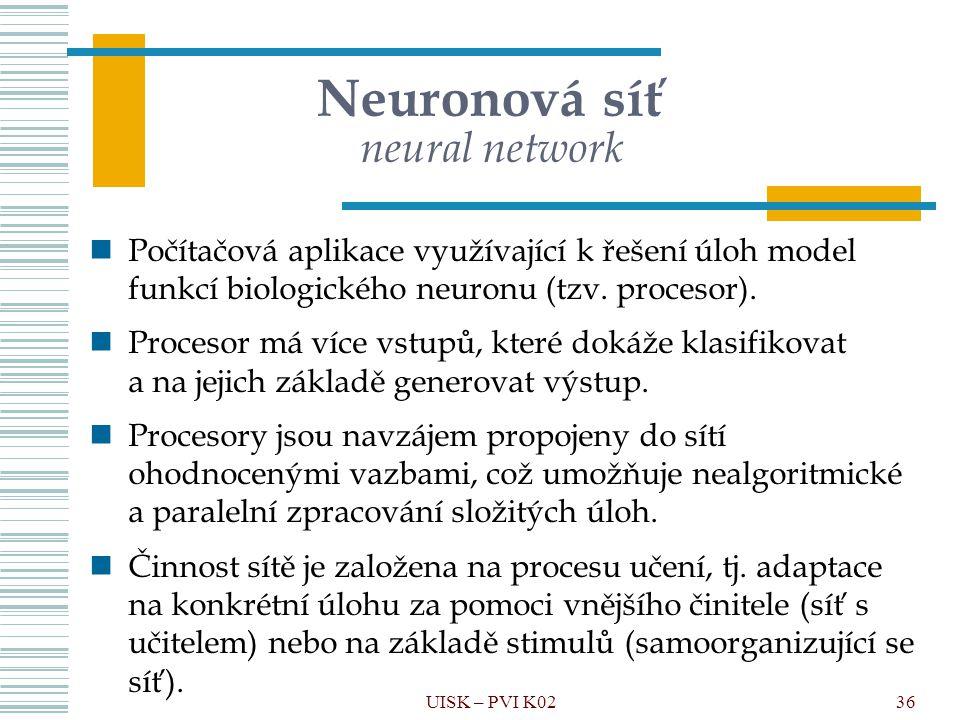 36 Neuronová síť neural network Počítačová aplikace využívající k řešení úloh model funkcí biologického neuronu (tzv. procesor). Procesor má více vstu