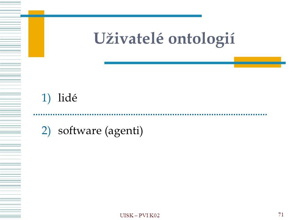 Uživatelé ontologií 1)lidé 2)software (agenti) UISK – PVI K02 71