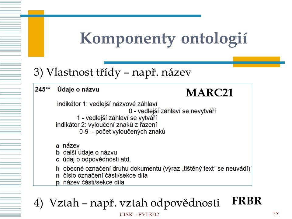 Komponenty ontologií 3) Vlastnost třídy – např. název 4) Vztah – např. vztah odpovědnosti UISK – PVI K02 75 MARC21 FRBR