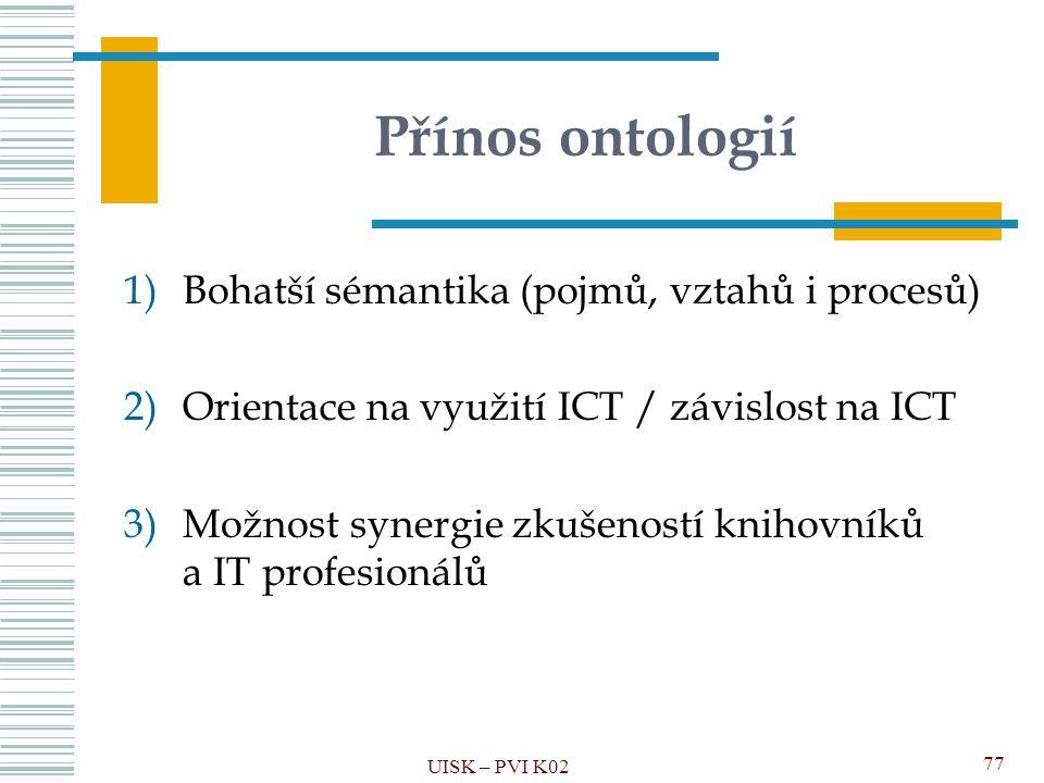 Přínos ontologií 1)Bohatší sémantika (pojmů, vztahů i procesů) 2)Orientace na využití ICT / závislost na ICT 3)Možnost synergie zkušeností knihovníků
