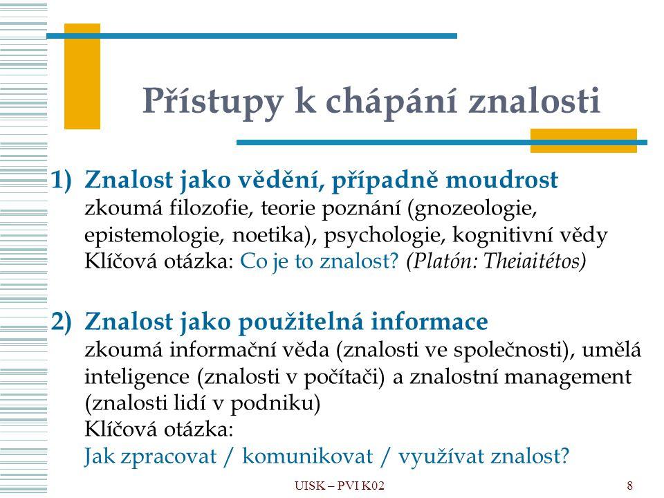 8 Přístupy k chápání znalosti UISK – PVI K02 1)Znalost jako vědění, případně moudrost zkoumá filozofie, teorie poznání (gnozeologie, epistemologie, no