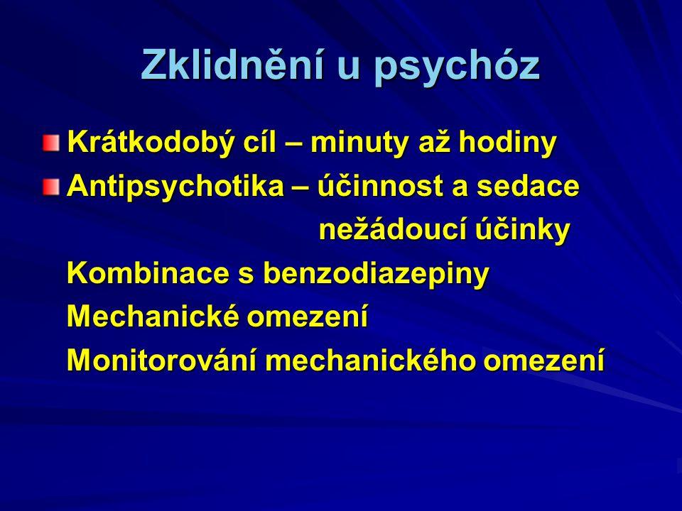 Zklidnění u psychóz Krátkodobý cíl – minuty až hodiny Antipsychotika – účinnost a sedace nežádoucí účinky nežádoucí účinky Kombinace s benzodiazepiny Kombinace s benzodiazepiny Mechanické omezení Mechanické omezení Monitorování mechanického omezení Monitorování mechanického omezení