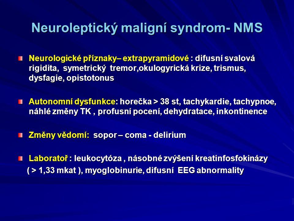 Neuroleptický maligní syndrom- NMS Neurologické příznaky– extrapyramidové : difusní svalová rigidita, symetrický tremor,okulogyrická krize, trismus, dysfagie, opistotonus Autonomní dysfunkce: horečka > 38 st, tachykardie, tachypnoe, náhlé změny TK, profusní pocení, dehydratace, inkontinence Změny vědomí: sopor – coma - delirium Laboratoř : leukocytóza, násobné zvýšení kreatinfosfokinázy ( > 1,33 mkat ), myoglobinurie, difusní EEG abnormality ( > 1,33 mkat ), myoglobinurie, difusní EEG abnormality