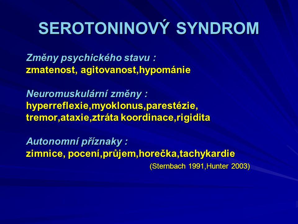 SEROTONINOVÝ SYNDROM Změny psychického stavu : Změny psychického stavu : zmatenost, agitovanost,hypománie zmatenost, agitovanost,hypománie Neuromuskulární změny : Neuromuskulární změny : hyperreflexie,myoklonus,parestézie, hyperreflexie,myoklonus,parestézie, tremor,ataxie,ztráta koordinace,rigidita tremor,ataxie,ztráta koordinace,rigidita Autonomní příznaky : Autonomní příznaky : zimnice, pocení,průjem,horečka,tachykardie zimnice, pocení,průjem,horečka,tachykardie (Sternbach 1991,Hunter 2003) (Sternbach 1991,Hunter 2003)