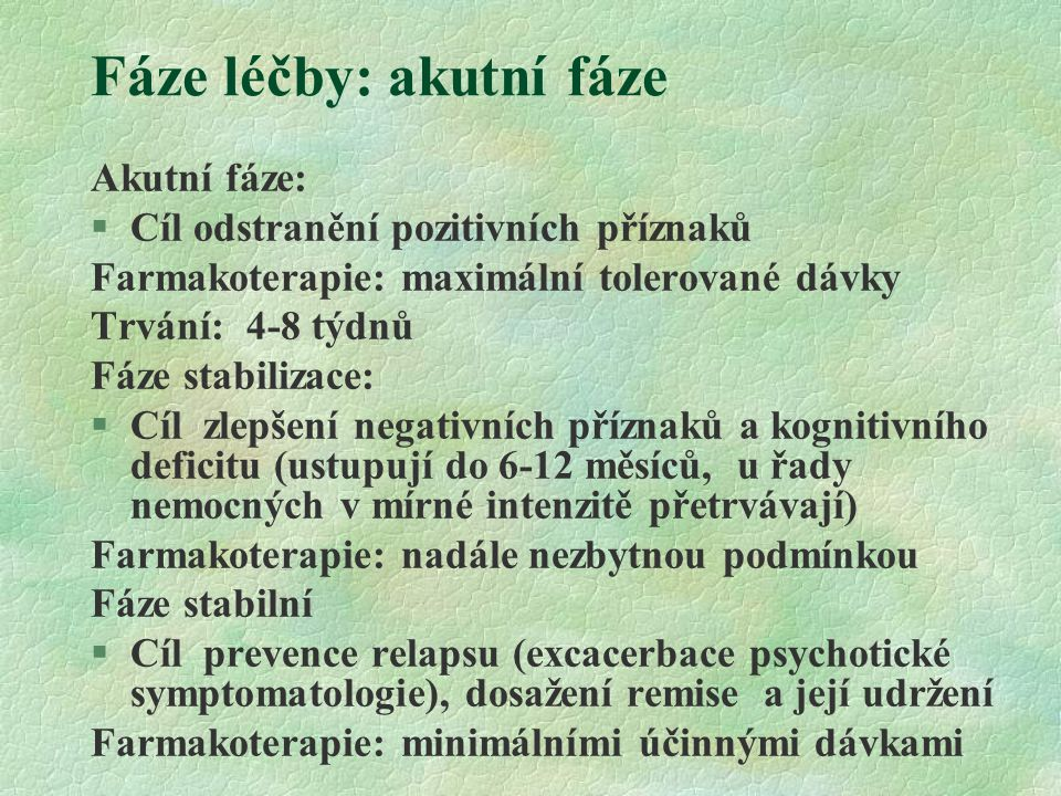 Fáze léčby: akutní fáze Akutní fáze:  Cíl odstranění pozitivních příznaků Farmakoterapie: maximální tolerované dávky Trvání: 4-8 týdnů Fáze stabiliza